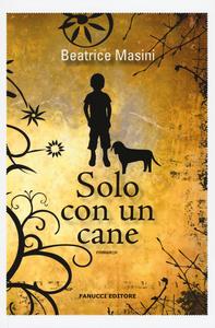 Libro Solo con un cane Beatrice Masini