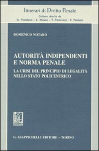 Libro Autorità indipendenti e norma penale. La crisi del principio di legalità nello stato policentrico Domenico Notaro