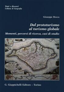 Libro Dal prototurismo al turismo globale. Momenti, percorsi di ricerca, casi di studio Giuseppe Rocca