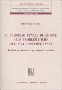 Libro Il processo penale di fronte alle problematiche dell'età contemporanea. Logiche processuali e paradigmi scientifici Pierpaolo Rivello