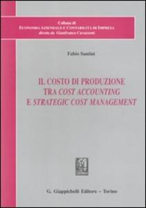 Libro Il costo di produzione tra cost accounting e strategic cost management Fabio Santini