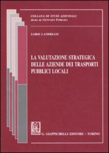 Libro La valutazione strategica delle aziende dei trasporti pubblici locali Loris Landriani