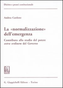 Libro La «normalizzazione» dell'emergenza. Contributo allo studio del potere extra ordinem del Governo Andrea Cardone