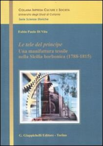Libro Le tele del principe. Una manifattura tessile nella Sicilia borbonica (1788-1815) Fabio P. Di Vita