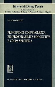 Libro Principio di colpevolezza, rimproverabiltà soggettiva e colpa specifica Marco Grotto