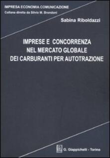 Imprese e concorrenza nel mercato globale dei carburanti per autotrazione.pdf