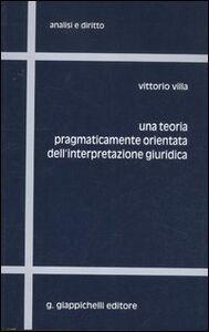 Foto Cover di Una teoria pragmaticamente orientata dell'interpretazione giuridica, Libro di Vittorio Villa, edito da Giappichelli