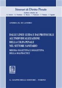 Libro Dalle linee guida e dai protocolli all'individualizzazione della colpa penale nel settore sanitario. Misura oggettiva e soggettiva della «malpractice» Andrea R. Di Landro
