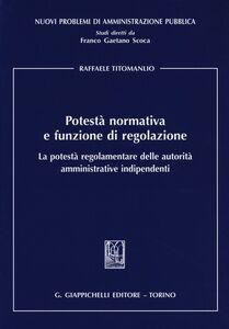 Libro Potestà normativa e funzione di regolazione. La potestà regolamentare delle autorità amministrative indipendenti Raffaele Titomanlio