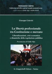 Libro La libertà professionale tra Costituzione e mercato. Liberalizzazioni, crisi economica e dinamiche della regolazione pubblica Giuseppe Colavitti