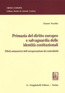 Libro Primazia del diritto europeo e salvaguardia delle identità costituzionali. Effetti asimmetrici dell'europeizzazione dei controlimiti Fausto Vecchio