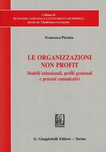 Libro Le organizzazioni non profit. Modelli istituzionali, profili gestionali e processi comunicativi Francesca Picciaia