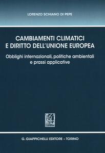 Cambiamenti climatici e diritto dell'unione Europea. Obblighi internazionali, politiche ambientali e prassi applicative - Lorenzo Schiano di Pepe - copertina