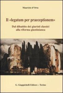 Il «legatum per praeceptionem». Dal dibattito dei giuristi classici alla riforma giustinianea - Maurizio D'Orta - copertina