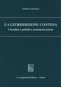 La giurisdizione contesa. Cittadini e pubblica amministrazione - Antonio Lamorgese - copertina