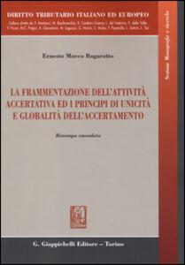 Libro La frammentazione dell'attività accertativa ed i principi di unicità e globalità dell'accertamento Ernesto M. Bagarotto