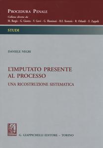 Libro L' imputato presente al processo. Una ricostruzione sistematica Daniele Negri