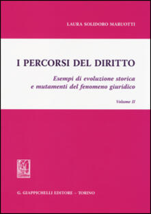 I percorsi del diritto. Esempi di evoluzione storica e mutamenti del fenomeno giuridico. Vol. 2 - Laura Solidoro Maruotti - copertina