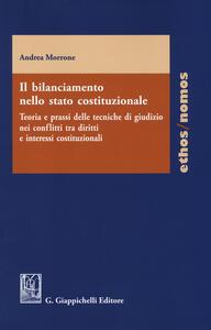 Il bilanciamento nello stato costituzionale. Teoria e prassi delle tecniche di giudizio nei conflitti tra diritti e interessi costituzionali - Andrea Morrone - copertina