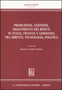 Libro Produzione, gestione, smaltimento dei rifiuti in Italia, Francia e Germania tra diritto, tecnologia, politica