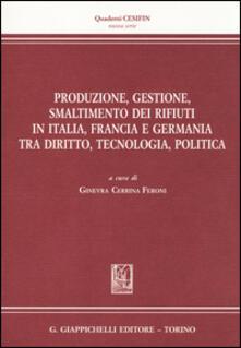 Produzione, gestione, smaltimento dei rifiuti in Italia, Francia e Germania tra diritto, tecnologia, politica.pdf