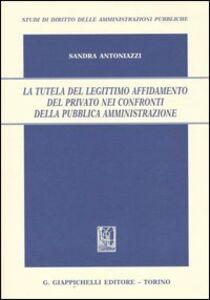 Libro La tutela del legittimo affidamento del privato nei confronti della pubblica amministrazione Sandra Antoniazzi