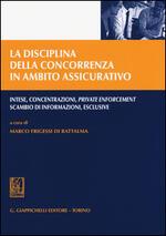 La disciplina della concorrenza in ambito assicurativo. Intese, concentrazioni, private enforcement, scambio di informazioni, esclusive