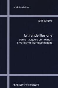 Libro La grande illusione. Come nacque e come morì il marxismo giuridico in Italia Luca Nivarra