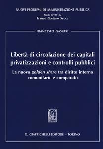 Libro Libertà di circolazione dei capitali privatizzazioni e controlli pubblici. La nuova «golden share» tra diritto interno comunitario e comparato Francesco Gaspari