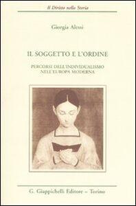 Foto Cover di Il soggetto e l'ordine. Percorsi dell'individualismo nell'Europa moderna, Libro di Giorgia Alessi, edito da Giappichelli
