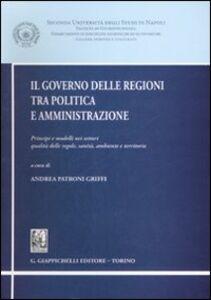Libro Il governo delle regioni tra politica e amministrazione. Principi e modelli nei settori qualità delle regole, sanità, ambiente e territorio