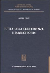 Libro Tutela della concorrenza e pubblici poteri. Profili di diritto amministrativo nella disciplina antitrust Aristide Police