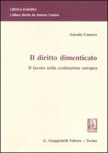Libro Il diritto dimenticato. Il lavoro nella costituzione europea Antonio Cantaro