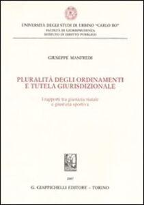Libro Pluralità degli ordinamenti e tutela giurisdizionale. I rapporti tra giustizia statale e giustizia sportiva Giuseppe Manfredi