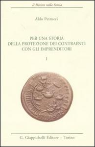 Libro Per una storia della protezione dei contraenti con gli imprenditori. Vol. 1 Aldo Petrucci