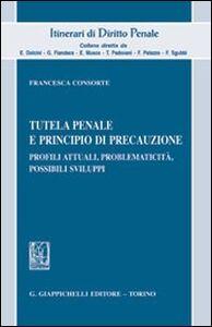 Libro Tutela penale e principio di precauzione. Profili attuali, problematicità, possibili sviluppi Francesca Consorte