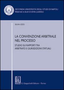 Libro La convenzione arbitrale nel processo. Studio sui rapporti tra arbitrato e giurisdizioni statuali Silvia Izzo