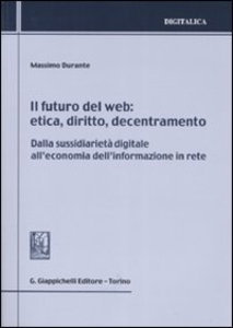 Libro Il futuro del web. Etica, diritto, decentramento. Dalla sussidiarietà digitale all'economia dell'informazione in rete Massimo Durante