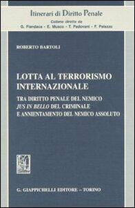 Libro Lotta al terrorismo internazionale. Tra diritto penale del nemico jus in bello del criminale e annientamento del nemico assoluto Roberto Bartoli