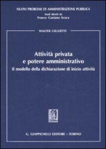Libro Attività privata e potere amministrativo. Il modello della dichiarazione di inizio attività Walter Giulietti