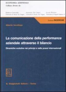 Libro La comunicazione della performance aziendale attraverso il bilancio. Dinamiche evolutive nei principi e nella prassi internazionale Alberto Incollingo