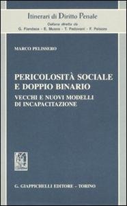 Libro Pericolosità sociale e doppio binario. Vecchi e nuovi modelli di incapacitazione Marco Pelissero