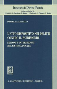 Libro L' atto dispositivo nei delitti contro il patrimonio. Sezioni e intersezioni del sistema penale Daniela Falcinelli