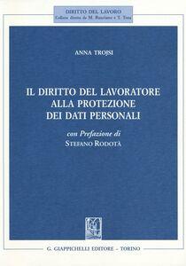 Libro Il diritto del lavoratore alla protezione dei dati personali Anna Trojsi