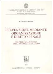 Prevenzione mediante organizzazione e diritto penale. Tre studi sulla tutela della sicurezza sul lavoro