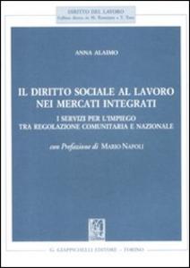 Libro Il diritto sociale al lavoro nei mercati integrati. I servizi per l'impiego tra regolazione comunitaria e nazionale Anna Alaimo