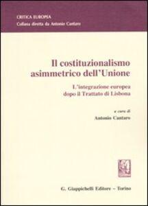Libro Il costituzionalismo asimmetrico dell'Unione. L'integrazione europea dopo il Trattato di Lisbona
