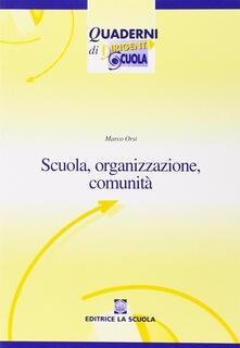 Scuola, organizzazione, comunità. Nuovi paradigmi per la scuola dell'autonomia - Marco Orsi - copertina