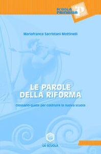 Libro Le parole della riforma. Glossario-guida per costruire la nuova scuola M. Franca Sacristani Mottinelli