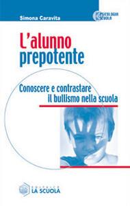 L' alunno prepotente. Conoscere e contrastare il bullismo nella scuola - Simona Caravita - copertina